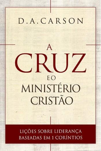 A Cruz e o Ministério Cristão: Lições sobre liderança baseadas em 1 Coríntios / D. A. Carson