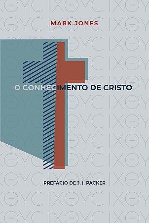 O Conhecimento de Cristo / Mark Jones
