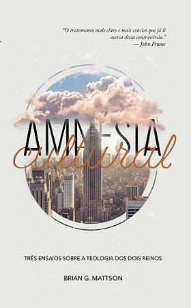 Amnésia Cultural: Três ensaios sobre a teologia dos dois reinos / Brian G. Mattson