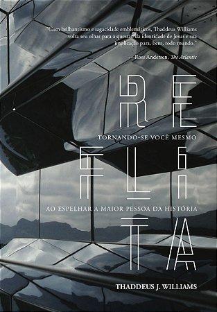 Reflita: Tornando-se você mesmo ao espelhar a maior pessoa da história / Thaddeus J. Williams