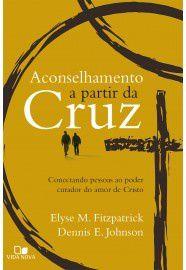 Aconselhamento a partir da cruz: conectando pessoas ao poder curador do amor de Cristo / Elyse Fitzpatrick & Dennis E. J