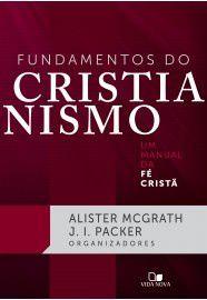 Fundamentos do cristianismo: um manual da fé cristã / Alister McGrath & J. I. Packer