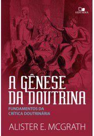 A Gênese da doutrina: fundamentos da crítica doutrinária / Alister McGrath