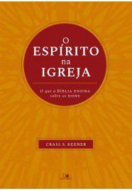 O Espírito na igreja: o que a Bíblia ensina sobre os dons / Craig S. Keener