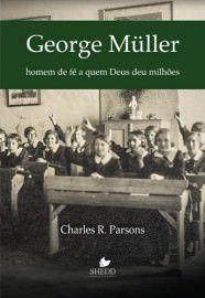 George Müller: homem de fé a quem Deus deu milhões / Charles R. Parsons