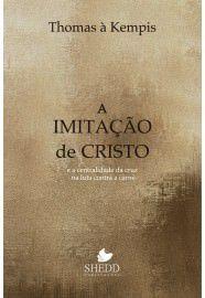 A Imitação de Cristo: e a centralidade da Cruz na luta contra a carne / Thomas Kempis