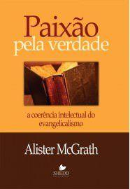 Paixão pela verdade: a coerência intelectual do evangelicalismo / Alister McGrath