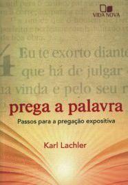 Prega a palavra: passos para a pregação expositiva / Karl Lachler