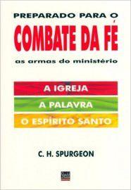 Preparado para o combate da fé: As armas do ministério: a igreja, a Palavra, o Espírito Santo / C. H. Spurgeon