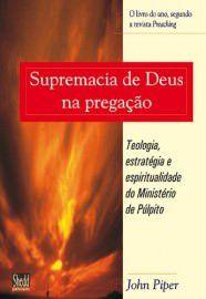 Supremacia de Deus na pregação: Teologia, estratégia e espiritualidade do ministério de púpito / John Piper
