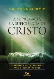 A Supremacia e a suficiência de Cristo: a mensagem de Colossenses para a igreja de hoje / Augustus Nicodemus Lopes