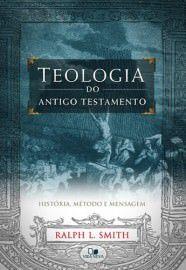 Teologia do Antigo Testamento: história, método e mensagem / Ralph L. Smith