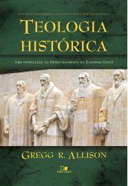 Teologia histórica: uma introdução ao desenvolvimento da Doutrina Cristã / Gregg Allison
