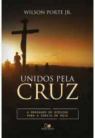 Unidos pela cruz: a mensagem de Efésios para a igreja de hoje / Wilson Porte Jr.