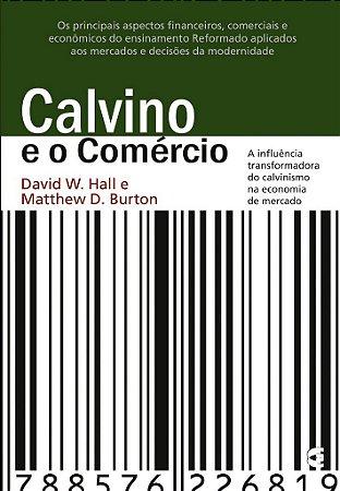 Calvino e o Comércio / David W. Hall & Matthew D. Burton