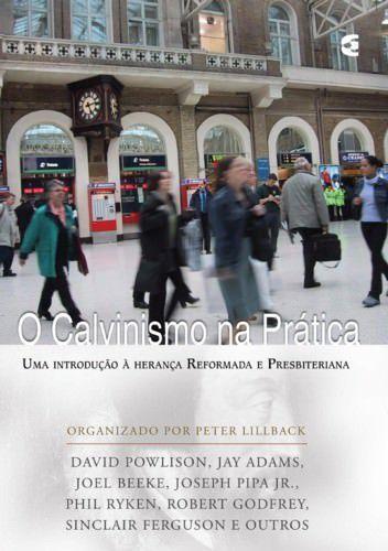 O Calvinismo na prática / Peter Lillback e outros