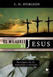 Os Milagres de Jesus - Vol. 3: mensagens de fé, esperança e salvação / C. H. Spurgeon