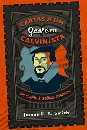 Cartas a um Jovem Calvinista / James K. Smith