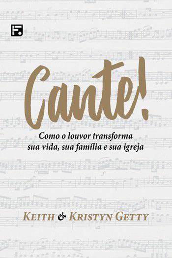 Cante: Como o louvor transforma sua vida, sua família e sua igreja / Keith Getty & Kristyn Getty