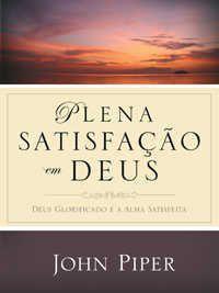 Plena Satisfação Em Deus: Deus glorificado e a alma satisfeita / John Piper