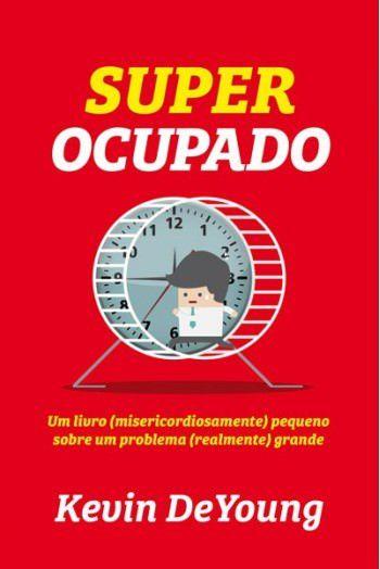 Super Ocupado: Um livro (misericordiosamente) pequeno sobre um problema (realmente) grande / Kevin DeYoung