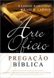 A Arte e o ofício da pregação bíblica: um manual abrangente para os comunicadores da atualidade / Haddon W. Robinson & C