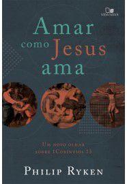 Amar como Jesus ama: um novo olhar sobre 1 Coríntios 13 / Philip Graham Ryken