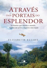 Através dos portais do esplendor: a história que chocou o mundo, mudou um povo e inspirou uma nação / Elisabeth Elliot