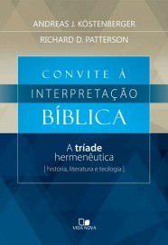 Convite a Interpretação Bíblica: a tríade hermenêutica: história, literatura e teologia / Andreas J. Köstenberger e Rich