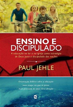 Ensino e Discipulado: A educação no lar e na igreja como estratégia de Deus para o discipulado das nações / Paul Jehle