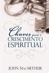 Chaves para o Crescimento Espiritual / John MacArthur