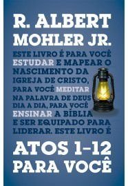 Atos 1-12 para você - Série: a Palavra de Deus para você / R. Albert Mohler Jr.