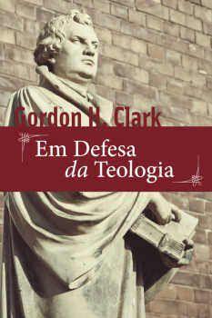 Em Defesa da Teologia / Gordon H. Clark
