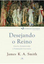 Desejando o reino: culto, cosmovisão e formação cultural - Liturgias Culturais Vl. 1 / James Smith