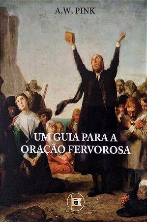 Um Guia para a Oração Fervorosa / A. W. Pink