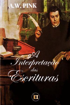 A Interpretação das Escrituras / A. W. Pink