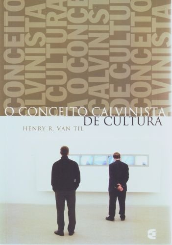 O Conceito Calvinista de Cultura / Henry R. Van Til