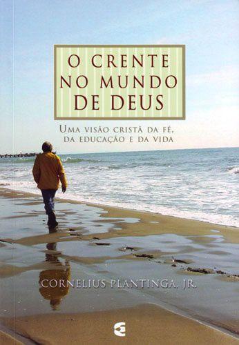 O Crente no mundo de Deus / Cornelius Plantinga Jr.