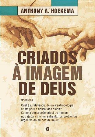 Criados à imagem de Deus - 3ª edição / Anthony Hoekema