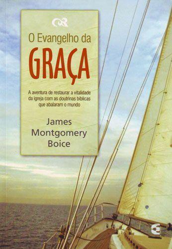 O Evangelho da Graça / James Montgomery Boice