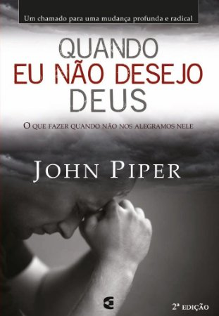 Quando eu não desejo Deus / John Piper