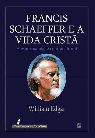 Francis Schaeffer e a Vida Cristã / William Edgar