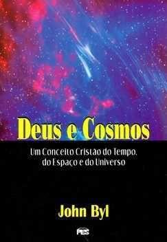 Deus e Cosmos: Um conceito do Tempo, do Espaço e do Universo / John Byl
