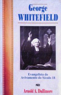 George Whitefield: Evangelista do Avivamento do Século 18 / A. A. Dallimore (CAPA DURA)