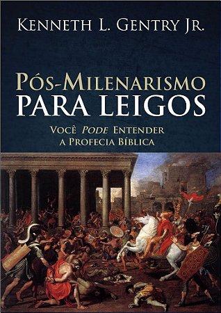 Pós-milenarismo para leigos / Kenneth L. Gentry Jr.