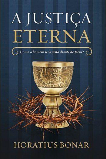 A Justiça Eterna: Como o homem será justo diante de Deus? / Horatius Bonar