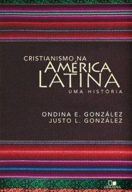 Cristianismo na América Latina: Uma história / Ondina E. González e Justo L. González