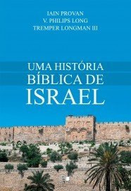 Uma História bíblica de Israel / Iain Provan, V. Philips Long e Tremper Longman III