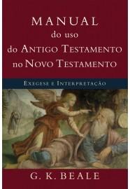 Manual do uso do Antigo Testamento no Novo Testamento: Exegese e interpretação / G. K. Beale