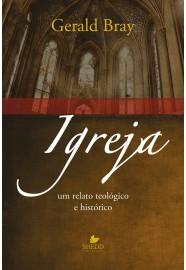 Igreja: um relato teológico e histórico / Gerald Bray